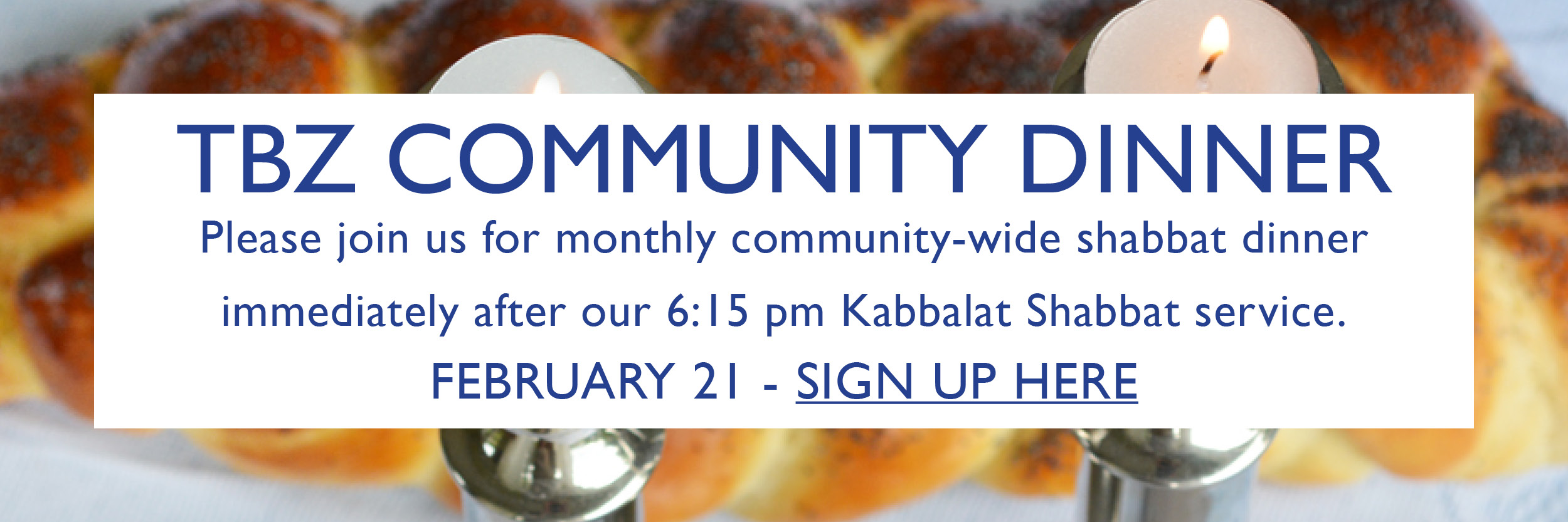 """<a href=""""https://www.tbzbrookline.org/form/communitydinnerfeb2020""""                                     target="""""""">                                                                 <span class=""""slider_title"""">                                     TBZ's next community dinner is February 21st                                </span>                                                                 </a>                                                                                                                                                                                       <span class=""""slider_description"""">Join together for a festive Friday night Shabbat dinner!</span>                                                                                     <a href=""""https://www.tbzbrookline.org/form/communitydinnerfeb2020"""" class=""""slider_link""""                             target="""""""">                             REGISTER TO DINE WITH US                            </a>"""
