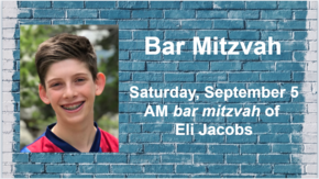 Bar Mitzvah of Eli Jacobs - Saturday September 5 900 AM
