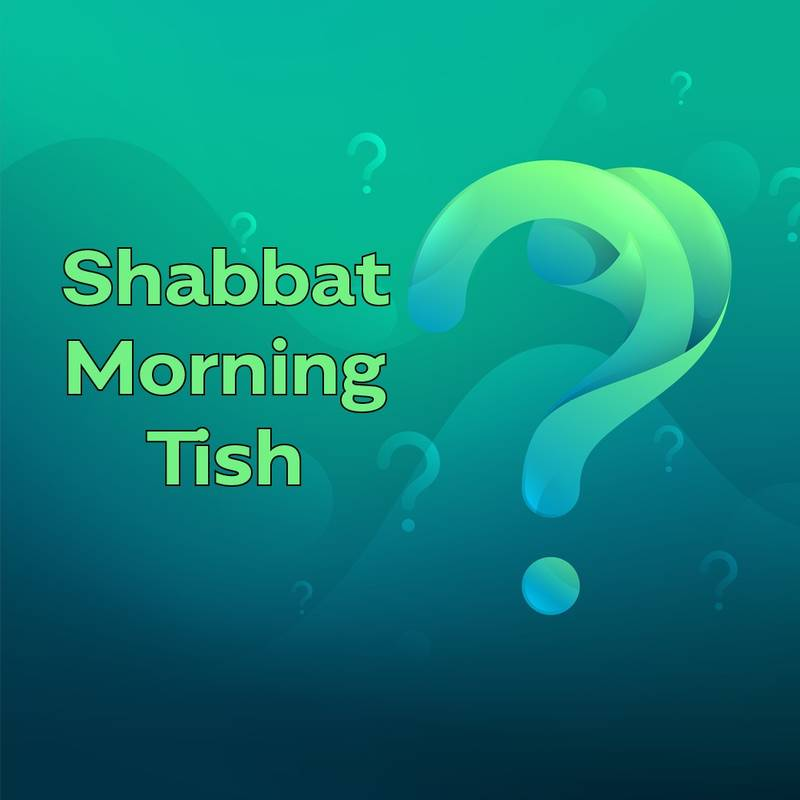 Shabbat Morning Tish (ONLINE ONLY!)