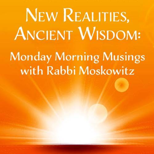 New Realities, Ancient Wisdom: Monday Morning Musings with Rabbi Moskowitz