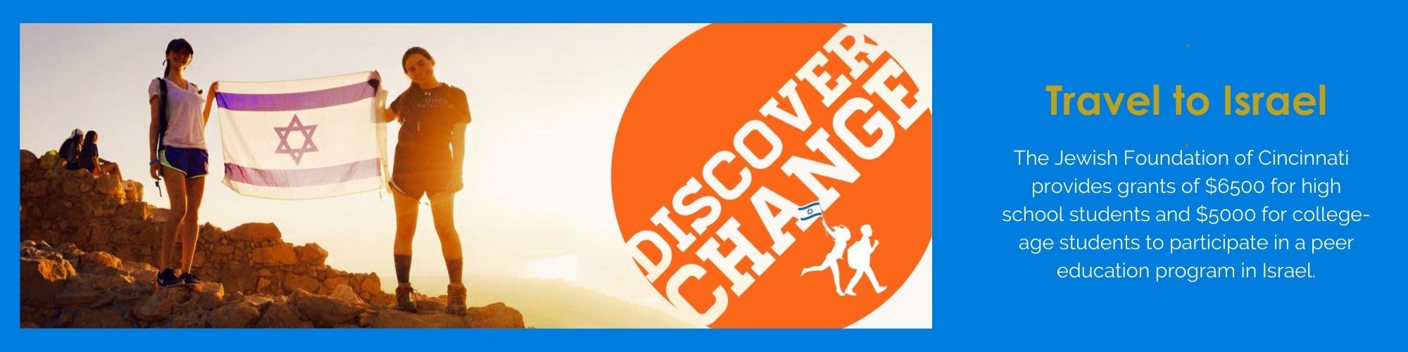 """<a href=""""https://cincyjourneys.org/israel/high-school""""                                     target="""""""">                                                                 <span class=""""slider_title"""">                                     CINCY JOURNEYS GRANTS                                </span>                                                                 </a>                                                                                                                                                                                       <span class=""""slider_description"""">Don't miss your chance to be the one saying """"you had to be there"""" instead of the one hearing it. With options from traveling with your youth movement, to March of the Living, to high school study abroad programs, we can help you find a trip you'll never stop talking about.</span>                                                                                     <a href=""""https://cincyjourneys.org/israel/high-school"""" class=""""slider_link""""                             target="""""""">                             Learn more.                            </a>"""
