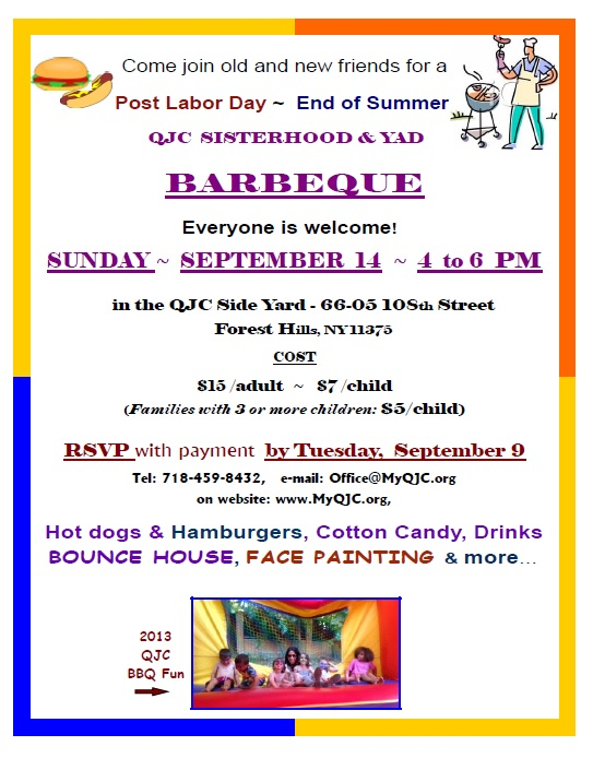 2014 BBQ - Come join old and new friends for a Post Labor Day - End of Summer QJC SISTERHOOD & YAD BARBEQUE  Cost: $15 /adults ~ $7 /child (age 3 & over) Families with 3 or more children $5/c h i l d  RSVP with payment by September 9