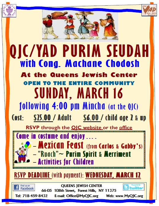 "JC/YAD PURIM SEUDAH  OPEN TO THE ENTIRE COMMUNITY  SUNDAY, MARCH 16  following 4:00 pm Mincha  Cost: $25.00 / Adult $6.00 / child age 2 & up  RSVP (with payment) NOW ! through WEDNESDAY, MARCH 12  Come in costume and enjoy... .  A Mexican Feast  (from Carlos & Gabby's)  ""Ruach"" Purim Spirit & Merriment.......  Activities for Children"