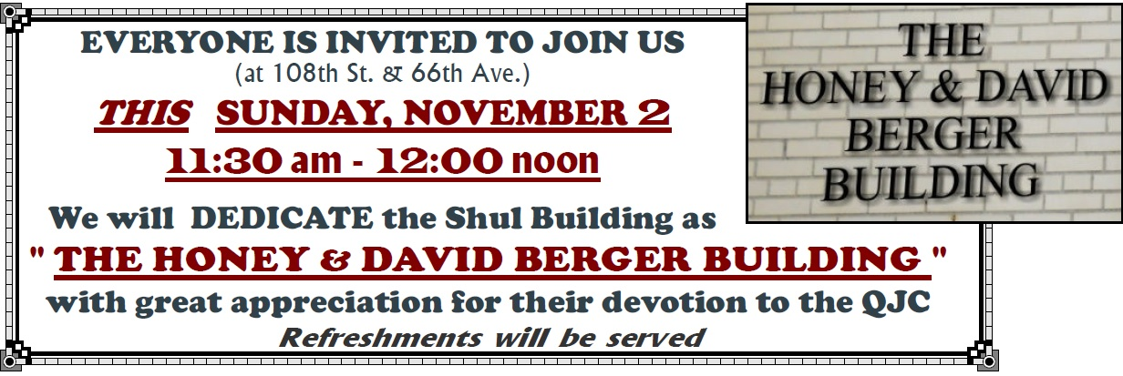 "EVERYONE IS INVITED TO JOIN US (at 108th St. & 66th Ave.) We will DEDICATE the Shul Building as "" THE HONEY & DAVID BERGER BUILDING with great appreciation for their devotion to the QJC. devotion to the QJC"