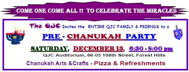 The QJC Invites the ENTIRE QJC FAMILY & FRIENDS to a PRE - CHANUKAH PARTY SATURDAY, DECEMBER 13, 6:30 - 8:00 pm QJC Auditorium, Chanukah Arts &Crafts - Pizza & Refreshments