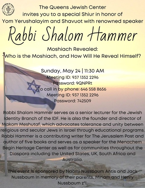 "Please save the date for Sunday, March 24, 11:30 AM for a special Yom Yerushalayim/Shavuos shiur with Rabbi Shalom Hammer, sponsored by Jack Nussbaum and Naomi Nussbaum in Memory of their Dear Parents Miriam & Harry Nussbaum (z' l).  The topic is: ""Moshiach Revealed -Who is the Moshiach and How Will He Reveal Himself?"""