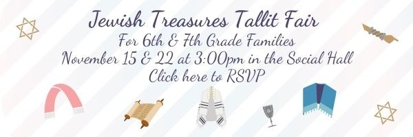 Jewish Treasures Tallit Fair for 6th and 7th Grade Families: Sundays, November 15 and 22 at 3:00pm in the Social Hall. Click here to learn more and RSVP.