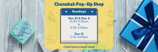 Click here to learn more about our Chanukah Pop-Up Shop November 22, December 6, and December 13