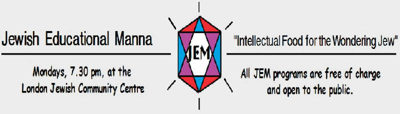 Jewish Educational Manna logo - Intellectual Food for the Wondering Jew. All JEM programs are free of charge and open to the public. Mondays, 7:30 pm, at the London Jewish Community Centre.