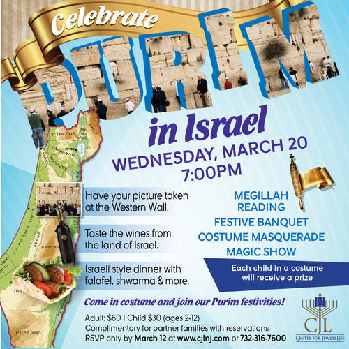 Celebrate Purim 2019!  Wednesday, March 20, 2019  7:00 PM Adult: $60, Child (ages 2-12): $30  Complimentary for partner families with reservations. RSVP only by March 12 at www.cjlnj.com or 732-316-7600